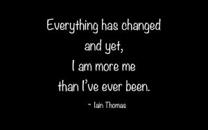 Everything has changed and yet, I am more me than I've ever been.